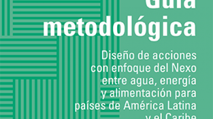 "Publication of the ""Methodological Guidelines: design of actions with a water-energy-food Nexus approach for Latin American and Caribbean countries"" and its training videos"